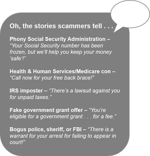 """Oh, the stories scammers tell . . .   Phony Social Security Administration – """"Your Social Security number has been frozen, but we'll help you keep your money 'safe'!""""   Health & Human Services/Medicare con – """"Call now for your free back brace!""""   IRS imposter – """"There's a lawsuit against you for unpaid taxes.""""   Fake government grant offer – """"You're eligible for a government grant . . . for a fee.""""   Bogus police, sheriff, or FBI – """"There is a warrant for your arrest for failing to appear in court!"""""""